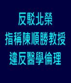 反駁北榮指稱陳順勝教授違反醫學倫理∣台灣e新聞