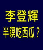 李登輝半瞑吃西瓜?|台灣e新聞