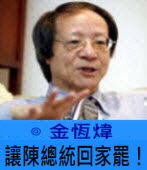 讓陳總統回家罷! ∣◎金恆煒∣台灣e新聞