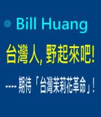 台灣人, 野起來吧! ---- 期待 「台灣茉莉花革命」!|◎ Bill Huang ∣台灣e新聞