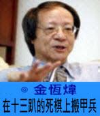 在十三趴的死棋上搬甲兵∣◎金恆煒∣台灣e新聞