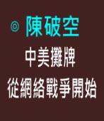 中美攤牌,從網絡戰爭開始∣◎ 陳破空|台灣e新聞