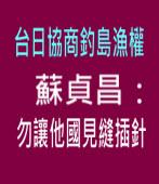 台日協商釣島漁權 蘇貞昌:勿讓他國見縫插針 |台灣e新聞