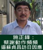 施正鋒:蔡謝動作頻頻 逼蘇貞昌訪日因應