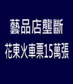藝品店壟斷花東火車票15萬張|台灣e新聞