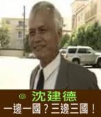 一邊一國?三邊三國!∣◎沈建德 |台灣e新聞