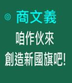 咱作伙來創造新國旗吧!∣◎商文義|台灣e新聞