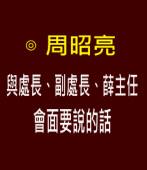 周昭亮:與處長、副處長、薛主任會面要說的話|台灣e新聞