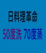 日料理革命 50度洗70度蒸|台灣e新聞