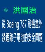 從Boeing 787 飛機意外 談鋰離子電池的安全問題∣◎ 洪國治∣台灣e新聞