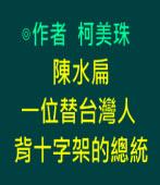 陳水扁,一位替台灣人背十字架的總統∣◎柯美珠 ∣台灣e新聞