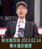 陳水扁的健康 - 新台灣加油 2013.02.14 ∣台灣e新聞