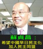 蘇貞昌:希望中國早日民主化 加入民主同盟 ∣台灣e新聞