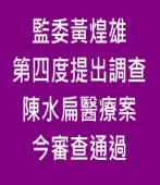 監委黃煌雄第四度提出調查陳水扁醫療案 今審查通過∣台灣e新聞