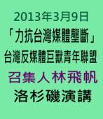 2013年3月9日「力抗台灣媒體壟斷」台灣反媒體巨獸青年聯盟召集人林飛帆洛杉磯演講∣台灣e新聞