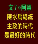 陳水扁總統主政的時代是最好的時代 ( 完成版 )∣◎文/ 阿榮 |台灣e新聞