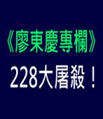 《廖東慶專欄》 228大屠殺!|台灣e新聞
