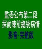 監委公布第二段探訪陳前總統病情影音-完整版 |台灣e新聞