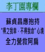 蘇貞昌應抱持「得之我幸,不得我命」心境 全力營救阿扁∣◎ 李丁園∣台灣e新聞