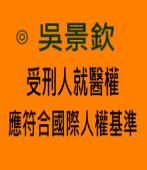 吳景欽:受刑人就醫權 應符合國際人權基準|台灣e新聞