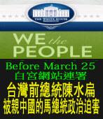 Before March. 25向向白宮網站連署:台灣前總統陳水扁被親中國的馬總統政治迫害∣台灣e新聞