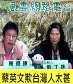 《風雲網路電台》謝德謙主講:蔡英文欺台灣人太甚 |台灣e新聞