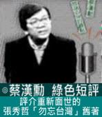 評介重新面世的張秀哲「勿忘台灣」舊著∣◎ 蔡漢勳∣台灣e新聞