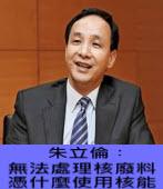 朱立倫︰ 無法處理核廢料  憑什麼使用核能 ∣台灣e新聞