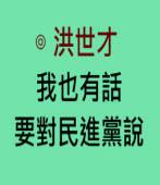 我也有話要對民進黨說∣◎ 洪世才∣台灣e新聞