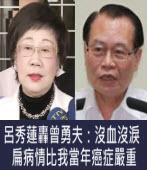 呂秀蓮轟曾勇夫:沒血沒淚 扁病情比我當年癌症嚴重∣台灣e新聞