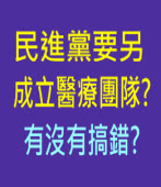 民進黨要另成立醫療團隊? 有沒有搞錯? ∣台灣e新聞
