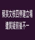 蔡英文核四停建立場遭質疑前後不一 ∣台灣e新聞