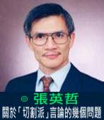 關於「切割派」言論的幾個問題 (新版本2013/3/10) ∣◎ 張英哲|台灣e新聞