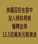 美國囚犯在獄中沒人照料得病獲釋並得15.5百萬美元賠償金∣台灣e新聞