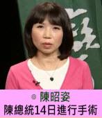 陳總統14日進行手術∣◎ 陳昭姿 ∣台灣e新聞