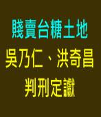 吳乃仁、洪奇昌判刑定讞 賤賣台糖土地∣台灣e新聞