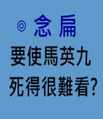 要使馬英九死得很難看?∣◎念扁∣台灣e新聞