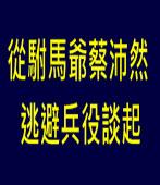 從駙馬爺蔡沛然逃避兵役談起∣台灣e新聞