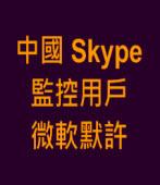 中國Skype監控用戶 微軟默許∣台灣e新聞