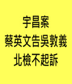 宇昌案 蔡英文告吳敦義 北檢不起訴∣台灣e新聞