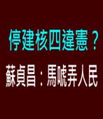停建核四違憲? 蘇貞昌:馬唬弄人民訴∣台灣e新聞