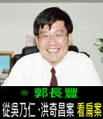 從「吳乃仁、洪奇昌案」看「扁案」∣◎郭長豐 ∣台灣e新聞