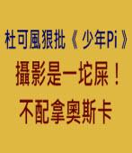 杜可風狠批《少年Pi》攝影是一坨屎!不配拿奧斯卡∣台灣e新聞