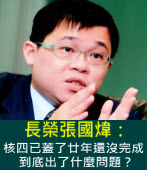 長榮張國煒:核四已蓋了廿年還沒完成,到底出了什麼問題?∣台灣e新聞