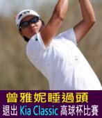曾雅妮睡過頭   退出 Kia Classic 高球杯比賽∣台灣e新聞