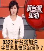 0322 《新台灣加油》宇昌案北檢政治操作?