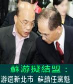 蘇游擬結盟:游選新北市 蘇續任黨魁∣台灣e新聞