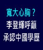 寬大心胸?李登輝呼籲承認中國學歷∣台灣e新聞