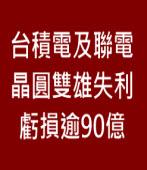 台積電及聯電轉投資失利 虧損逾90億 ∣台灣e新聞