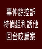 辜仲諒控訴 特偵組利誘他回台咬扁案 ∣台灣e新聞